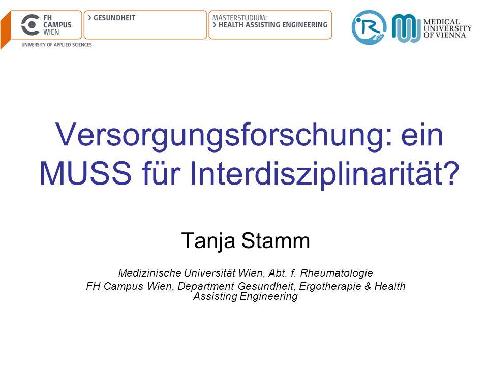 Versorgungsforschung: ein MUSS für Interdisziplinarität? Tanja Stamm Medizinische Universität Wien, Abt. f. Rheumatologie FH Campus Wien, Department G