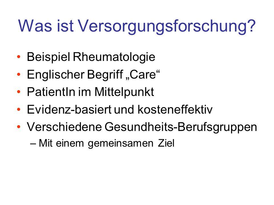 Was ist Versorgungsforschung? Beispiel Rheumatologie Englischer Begriff Care PatientIn im Mittelpunkt Evidenz-basiert und kosteneffektiv Verschiedene