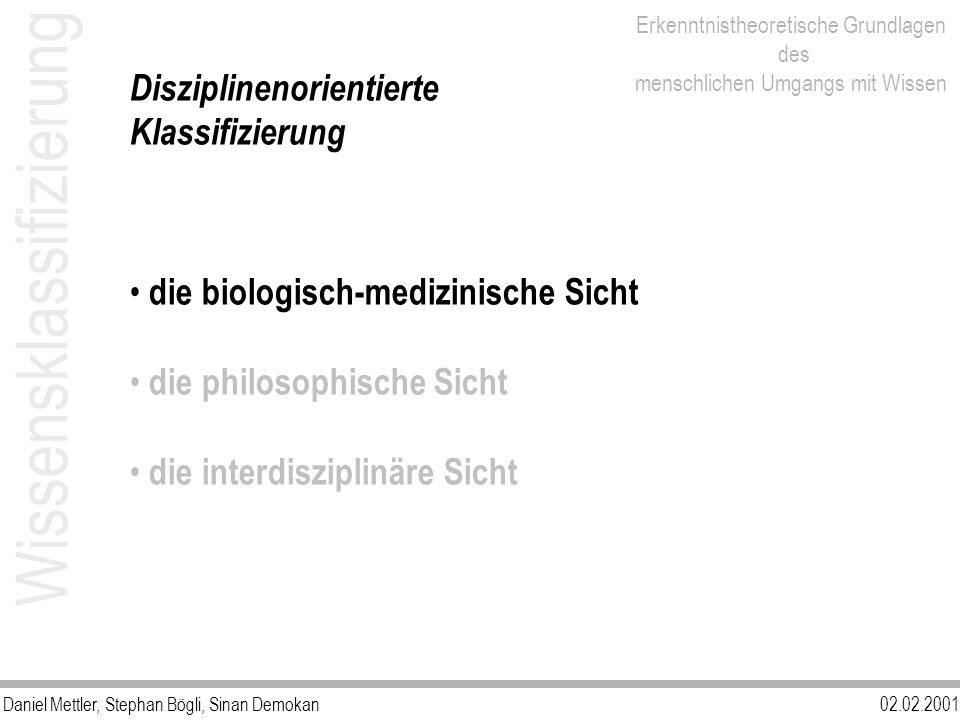 Daniel Mettler, Stephan Bögli, Sinan Demokan02.02.2001 Erkenntnistheoretische Grundlagen des menschlichen Umgangs mit Wissen Wissensklassifizierung Disziplinenorientierte Klassifizierung die biologisch-medizinische Sicht die philosophische Sicht die interdisziplinäre Sicht
