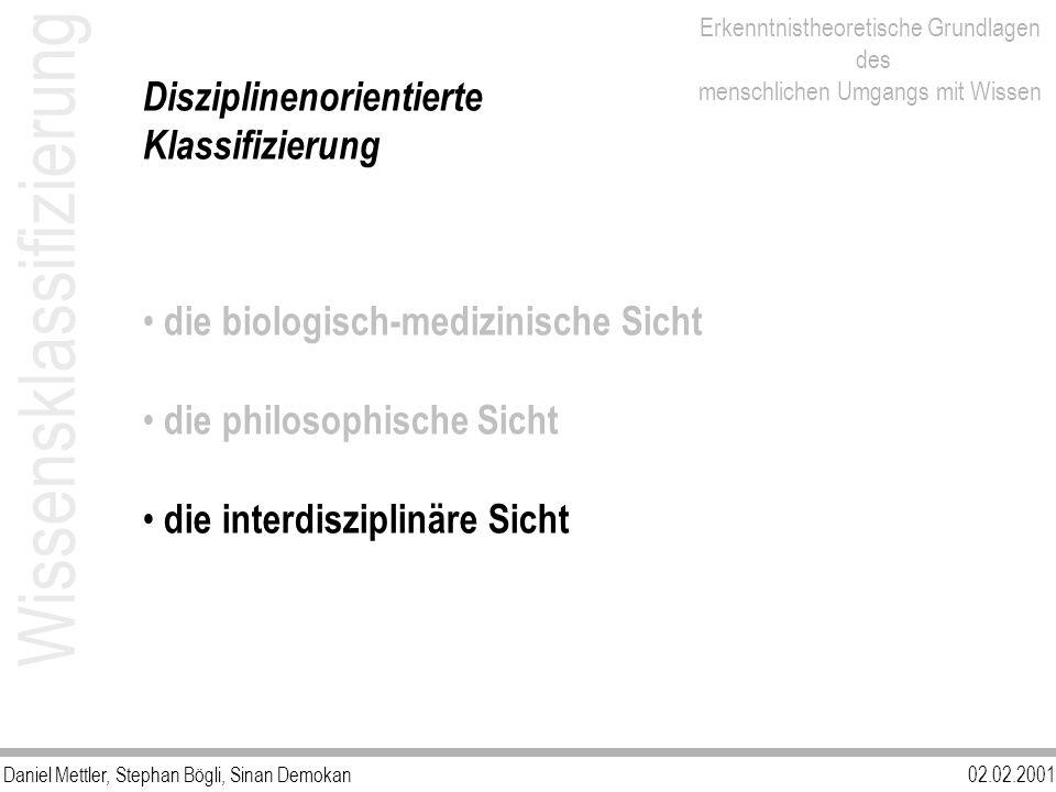 Daniel Mettler, Stephan Bögli, Sinan Demokan02.02.2001 Erkenntnistheoretische Grundlagen des menschlichen Umgangs mit Wissen Disziplinenorientierte Klassifizierung die biologisch-medizinische Sicht die philosophische Sicht die interdisziplinäre Sicht Wissensklassifizierung
