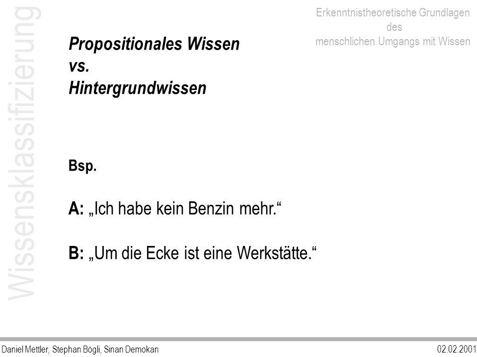 Daniel Mettler, Stephan Bögli, Sinan Demokan02.02.2001 Erkenntnistheoretische Grundlagen des menschlichen Umgangs mit Wissen Wissensklassifizierung Propositionales Wissen vs.