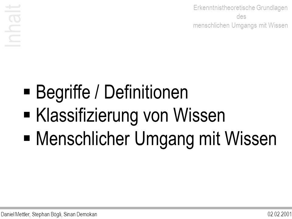 Daniel Mettler, Stephan Bögli, Sinan Demokan02.02.2001 Erkenntnistheoretische Grundlagen des menschlichen Umgangs mit Wissen Inhalt Begriffe / Definitionen Klassifizierung von Wissen Menschlicher Umgang mit Wissen