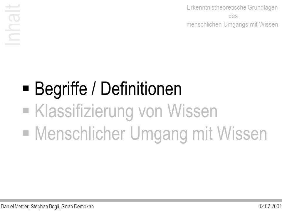 Daniel Mettler, Stephan Bögli, Sinan Demokan02.02.2001 Erkenntnistheoretische Grundlagen des menschlichen Umgangs mit Wissen Begriffe / Definitionen Klassifizierung von Wissen Menschlicher Umgang mit Wissen Inhalt