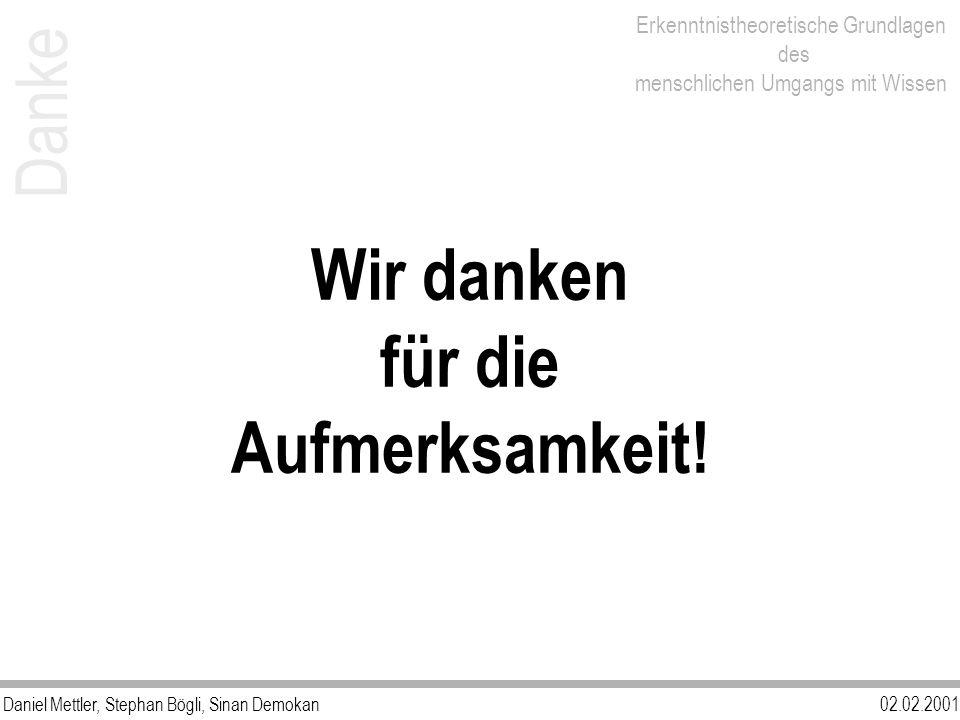Daniel Mettler, Stephan Bögli, Sinan Demokan02.02.2001 Erkenntnistheoretische Grundlagen des menschlichen Umgangs mit Wissen Danke Wir danken für die Aufmerksamkeit!