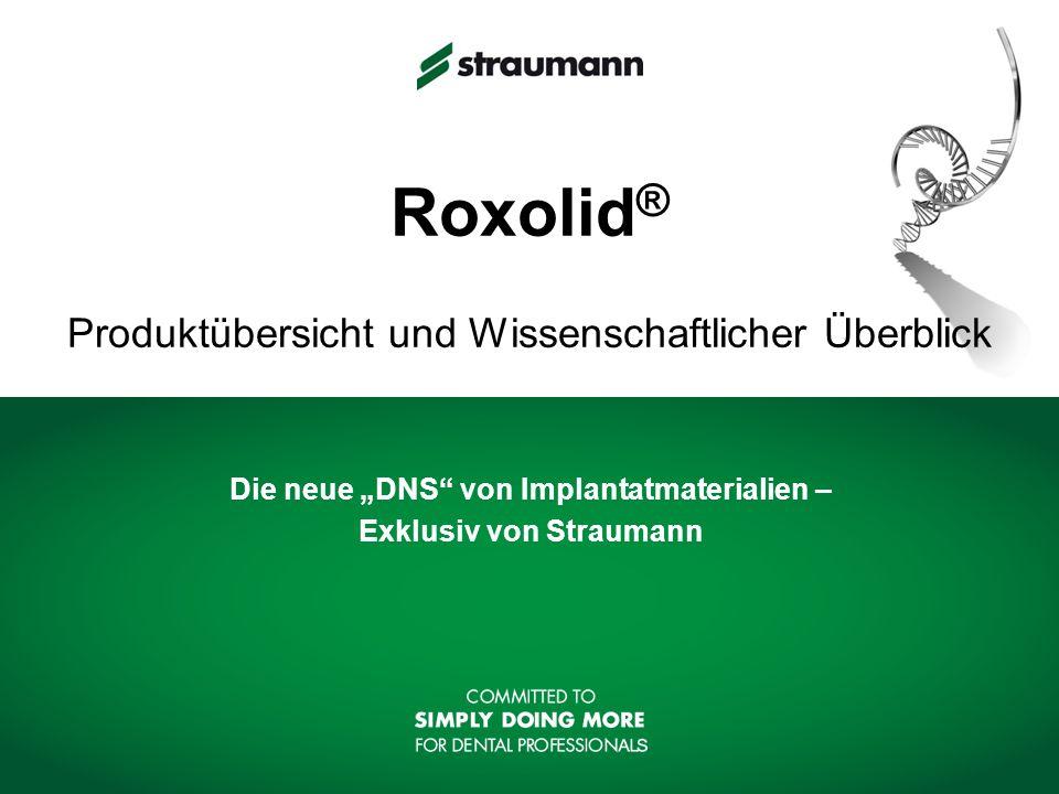 Roxolid ® Produktübersicht und Wissenschaftlicher Überblick Die neue DNS von Implantatmaterialien – Exklusiv von Straumann