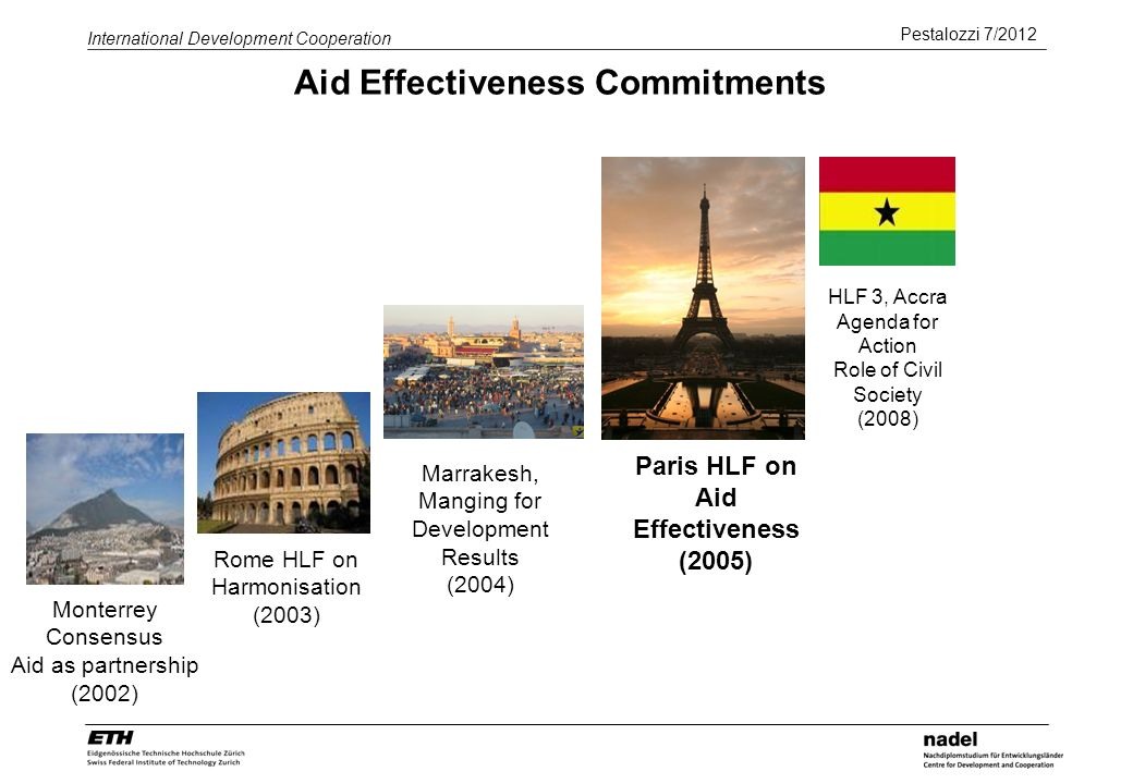 Pestalozzi 7/2012 International Development Cooperation Aid Effectiveness Commitments Paris HLF on Aid Effectiveness (2005) HLF 3, Accra Agenda for Action Role of Civil Society (2008) Monterrey Consensus Aid as partnership (2002) Rome HLF on Harmonisation (2003) Marrakesh, Manging for Development Results (2004)