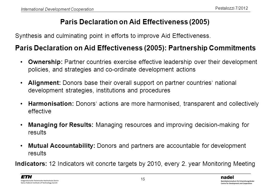 Pestalozzi 7/2012 International Development Cooperation 15 Paris Declaration on Aid Effectiveness (2005) Synthesis and culminating point in efforts to improve Aid Effectiveness.