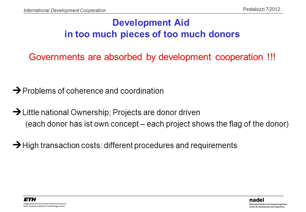 Pestalozzi 7/2012 International Development Cooperation Development Aid in too much pieces of too much donors Problems of coherence and coordination Little national Ownership; Projects are donor driven (each donor has ist own concept – each project shows the flag of the donor) High transaction costs: different procedures and requirements Governments are absorbed by development cooperation !!!