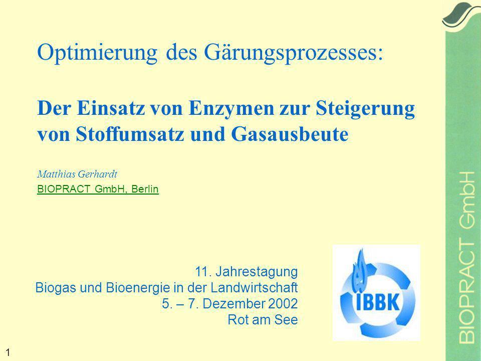 1 Optimierung des Gärungsprozesses: Der Einsatz von Enzymen zur Steigerung von Stoffumsatz und Gasausbeute Matthias Gerhardt BIOPRACT GmbH, Berlin 11.