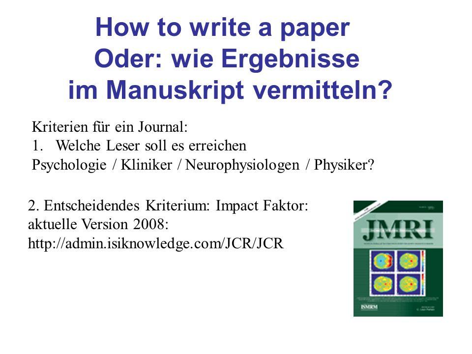 How to write a paper Oder: wie Ergebnisse im Manuskript vermitteln? Kriterien für ein Journal: 1.Welche Leser soll es erreichen Psychologie / Kliniker