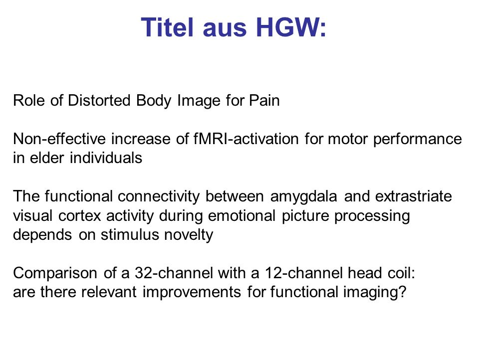 Titel aus HGW: Role of Distorted Body Image for Pain Non-effective increase of fMRI-activation for motor performance in elder individuals The function