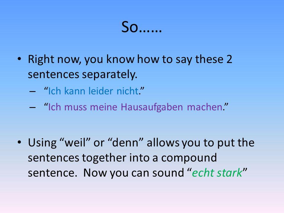 So…… Right now, you know how to say these 2 sentences separately. –Ich kann leider nicht. –Ich muss meine Hausaufgaben machen. Using weil or denn allo