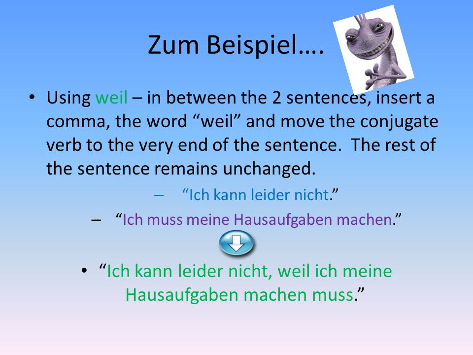 Zum Beispiel…. Using weil – in between the 2 sentences, insert a comma, the word weil and move the conjugate verb to the very end of the sentence. The