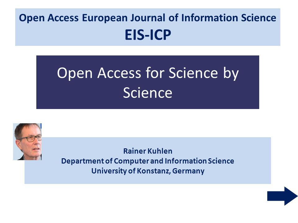 1 Rainer Kuhlen Department of Computer and Information Science University of Konstanz, Germany Open Access for Science by Science Open Access European Journal of Information Science EIS Open Access European Journal of Information Science EIS-ICP