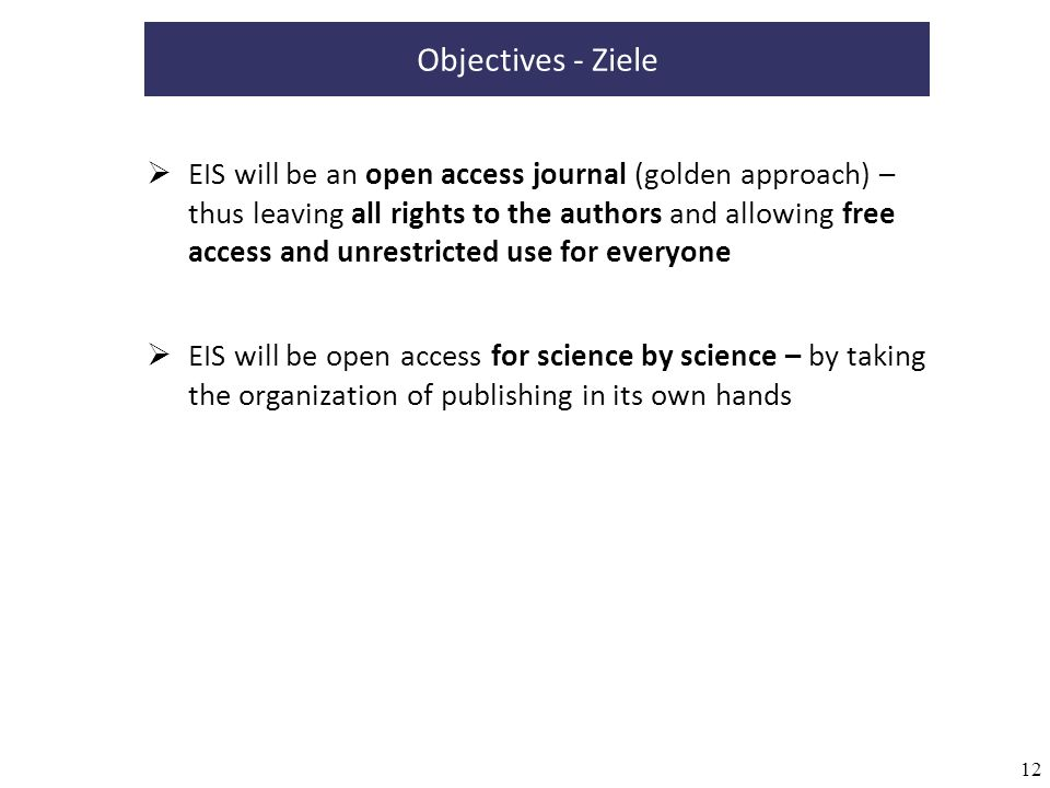 12 Objectives - Ziele EIS will be an open access journal (golden approach) – thus leaving all rights to the authors and allowing free access and unrestricted use for everyone EIS will be open access for science by science – by taking the organization of publishing in its own hands