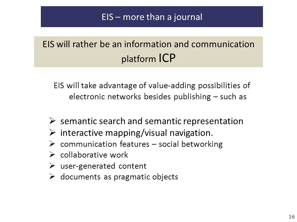 16 EIS will take advantage of value-adding possibilities of electronic networks besides publishing – such as EIS – more than a journal semantic search and semantic representation interactive mapping/visual navigation.