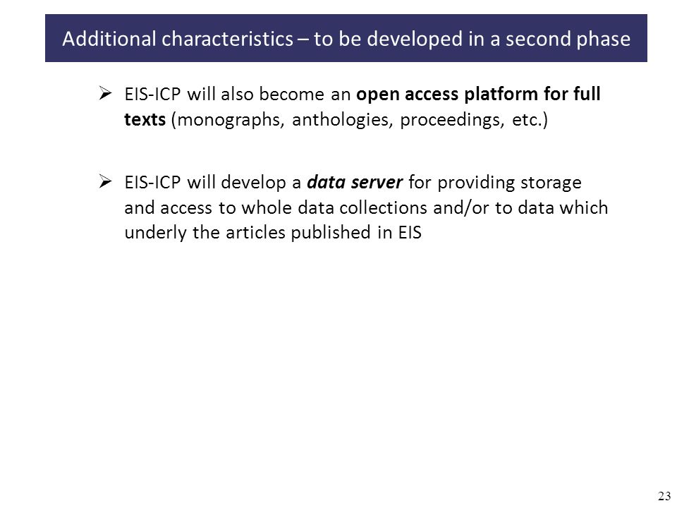 23 EIS-ICP will also become an open access platform for full texts (monographs, anthologies, proceedings, etc.) Additional characteristics – to be developed in a second phase EIS-ICP will develop a data server for providing storage and access to whole data collections and/or to data which underly the articles published in EIS