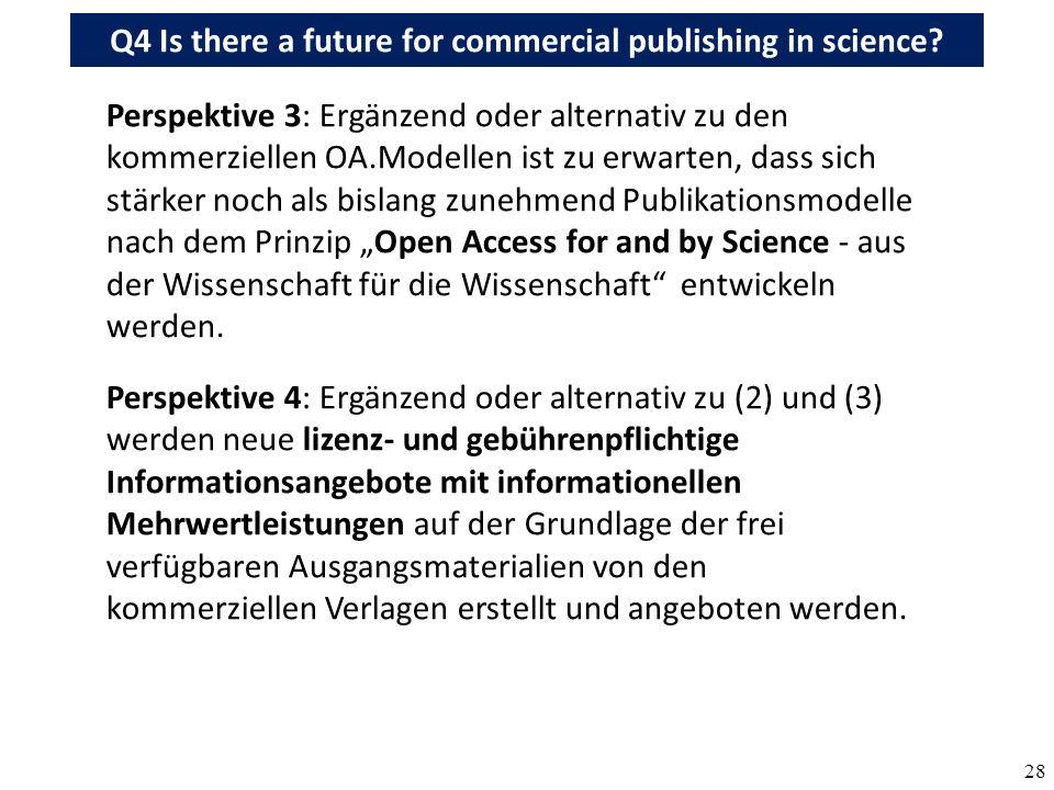 28 Perspektive 3: Ergänzend oder alternativ zu den kommerziellen OA.Modellen ist zu erwarten, dass sich stärker noch als bislang zunehmend Publikationsmodelle nach dem Prinzip Open Access for and by Science - aus der Wissenschaft für die Wissenschaft entwickeln werden.