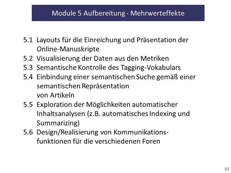 33 Module 5 Aufbereitung - Mehrwerteffekte 5.1 Layouts für die Einreichung und Präsentation der Online-Manuskripte 5.2 Visualisierung der Daten aus den Metriken 5.3 Semantische Kontrolle des Tagging-Vokabulars 5.4 Einbindung einer semantischen Suche gemäß einer semantischen Repräsentation von Artikeln 5.5 Exploration der Möglichkeiten automatischer Inhaltsanalysen (z.B.