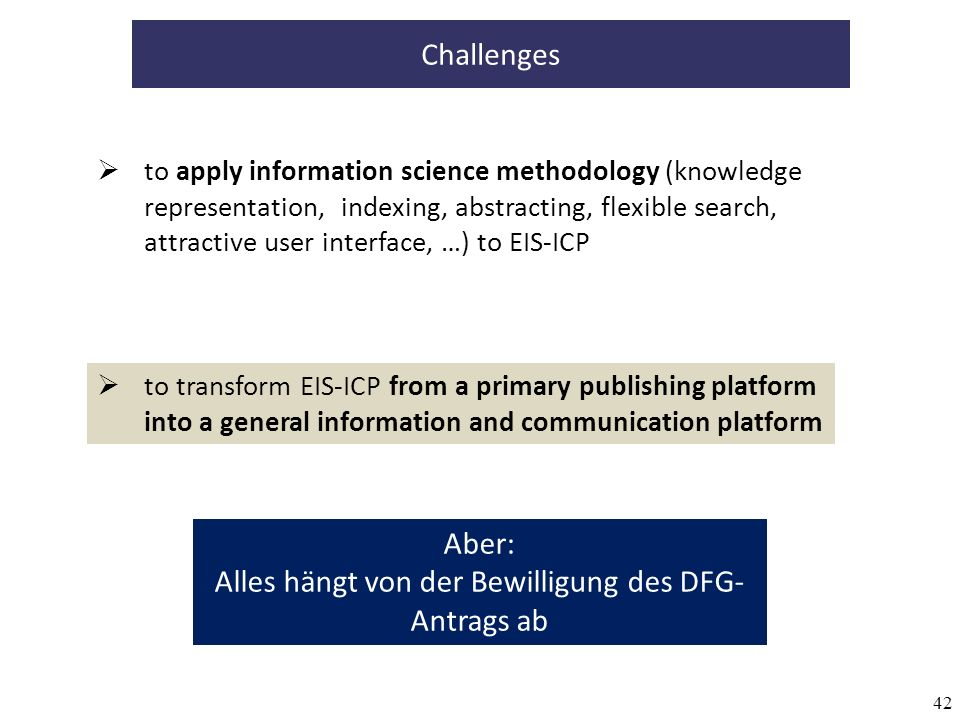 42 to transform EIS-ICP from a primary publishing platform into a general information and communication platform Challenges to apply information science methodology (knowledge representation, indexing, abstracting, flexible search, attractive user interface, …) to EIS-ICP Aber: Alles hängt von der Bewilligung des DFG- Antrags ab