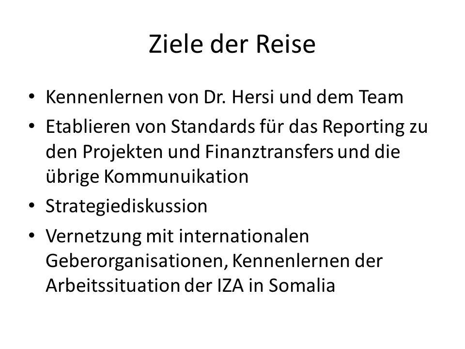 Ziele der Reise Kennenlernen von Dr. Hersi und dem Team Etablieren von Standards für das Reporting zu den Projekten und Finanztransfers und die übrige