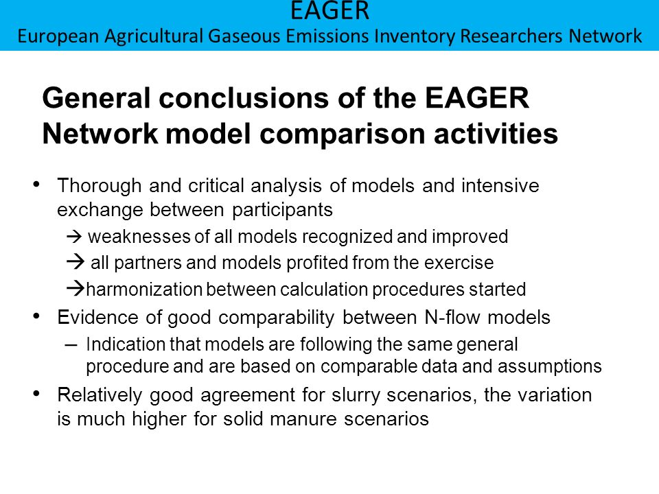 Berner Fachhochschule Hochschule für Agrar-, Forst- und Lebensmittelwissenschaften HAFL EAGER European Agricultural Gaseous Emissions Inventory Researchers Network General conclusions of the EAGER Network model comparison activities Thorough and critical analysis of models and intensive exchange between participants weaknesses of all models recognized and improved all partners and models profited from the exercise harmonization between calculation procedures started Evidence of good comparability between N-flow models –Indication that models are following the same general procedure and are based on comparable data and assumptions Relatively good agreement for slurry scenarios, the variation is much higher for solid manure scenarios