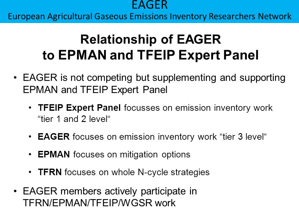 Berner Fachhochschule Hochschule für Agrar-, Forst- und Lebensmittelwissenschaften HAFL EAGER European Agricultural Gaseous Emissions Inventory Researchers Network Relationship of EAGER to EPMAN and TFEIP Expert Panel EAGER is not competing but supplementing and supporting EPMAN and TFEIP Expert Panel TFEIP Expert Panel focusses on emission inventory work tier 1 and 2 level EAGER focuses on emission inventory work tier 3 level EPMAN focuses on mitigation options TFRN focuses on whole N-cycle strategies EAGER members actively participate in TFRN/EPMAN/TFEIP/WGSR work