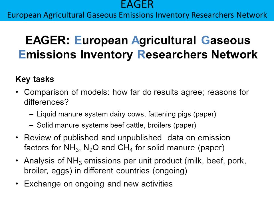 Berner Fachhochschule Hochschule für Agrar-, Forst- und Lebensmittelwissenschaften HAFL EAGER European Agricultural Gaseous Emissions Inventory Researchers Network Approach for comparison of models Six N-flow models from DE, DK, NL, UK, CH used for emission inventories Mass flow approach with animal specific excretion rates N/TAN flow of through different stages of the manure handling chain is simulated Emissions are calculated with emission factors expresses in percentage of the TAN present a specific stage of emission Effects of emissions that occur in the upstream part of the manure management system on emissions on the subsequent downstream parts can be easily taken into account