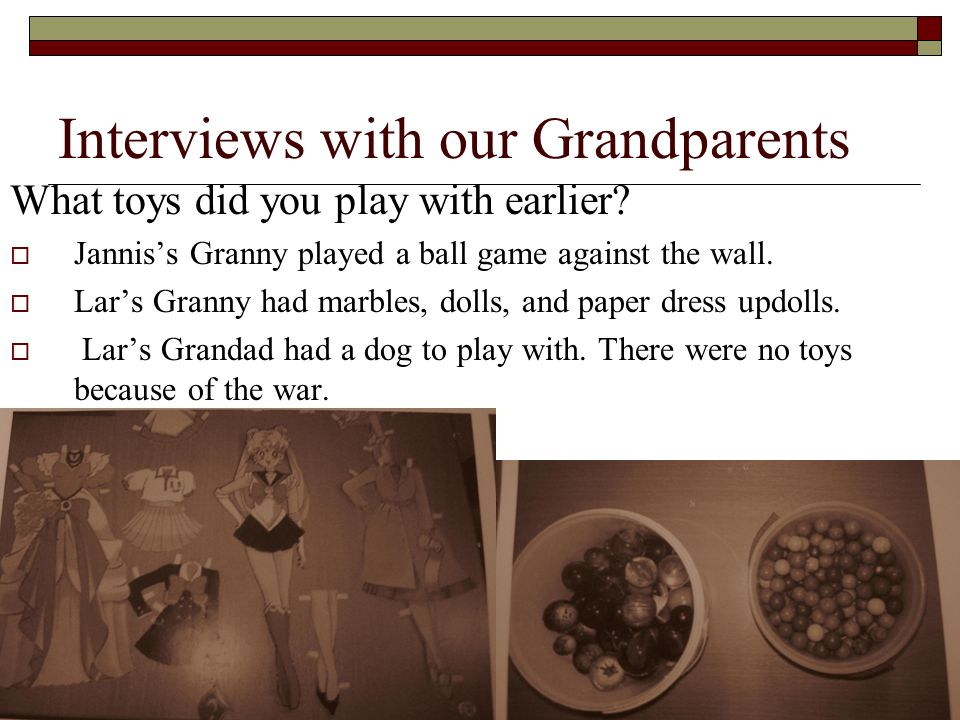 Interviews with our Grandparents What toys did you play with earlier? Janniss Granny played a ball game against the wall. Lars Granny had marbles, dol
