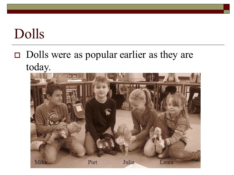 Dolls Dolls were as popular earlier as they are today. MikaPietJuliaLaura