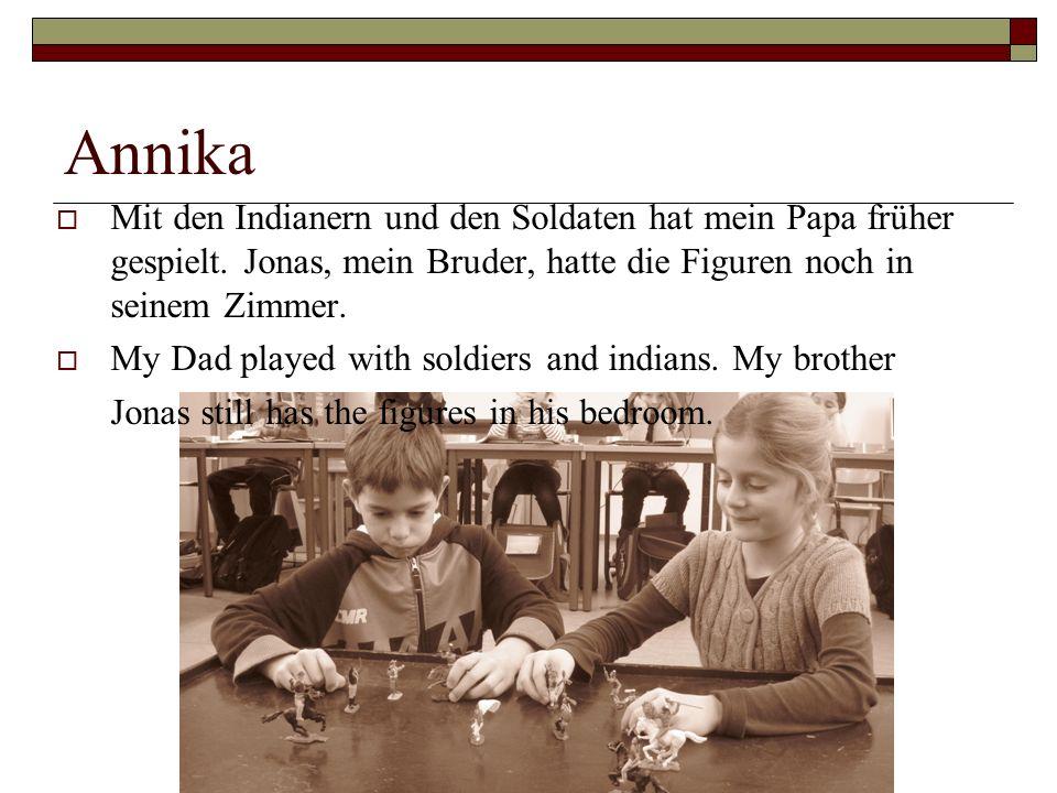 Annika Mit den Indianern und den Soldaten hat mein Papa früher gespielt. Jonas, mein Bruder, hatte die Figuren noch in seinem Zimmer. My Dad played wi