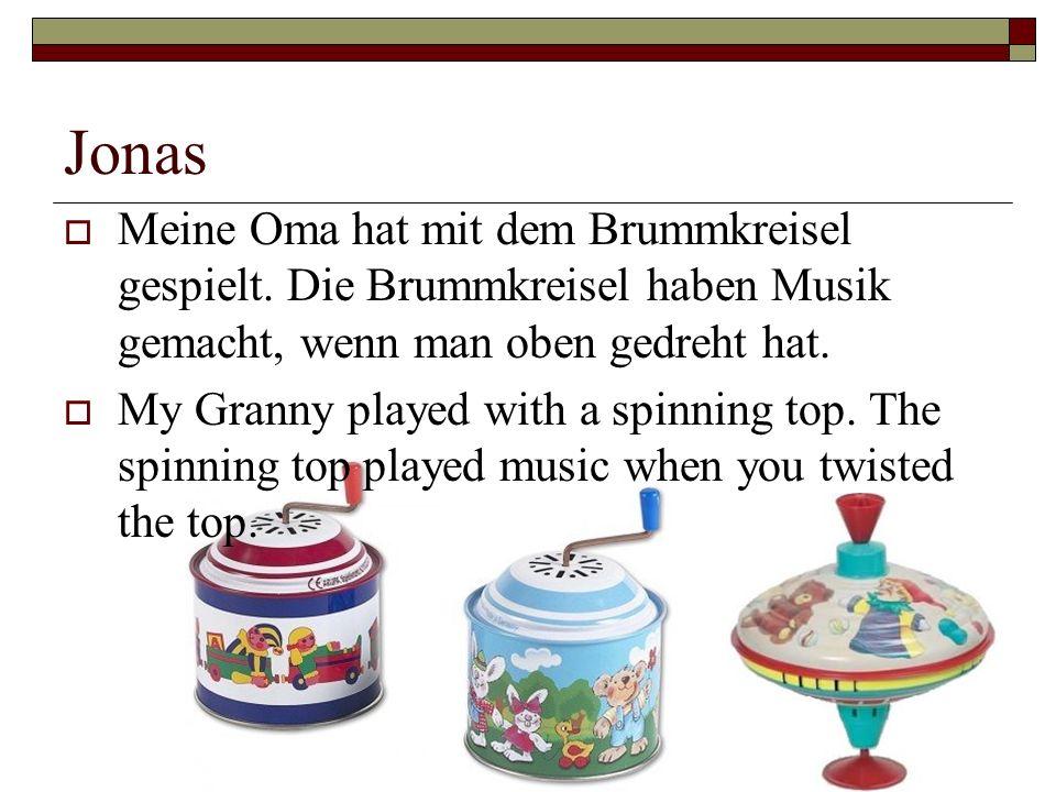 Jonas Meine Oma hat mit dem Brummkreisel gespielt. Die Brummkreisel haben Musik gemacht, wenn man oben gedreht hat. My Granny played with a spinning t