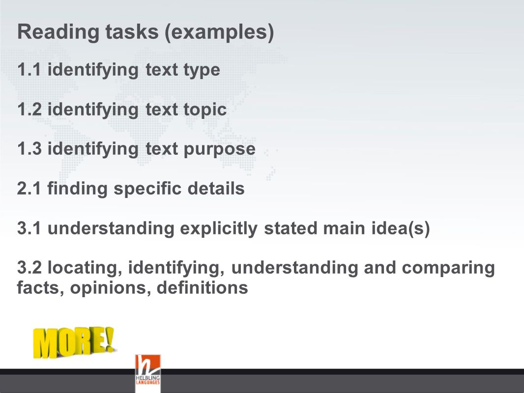 Reading tasks (examples) 1.1 identifying text type 1.2 identifying text topic 1.3 identifying text purpose 2.1 finding specific details 3.1 understanding explicitly stated main idea(s) 3.2 locating, identifying, understanding and comparing facts, opinions, definitions