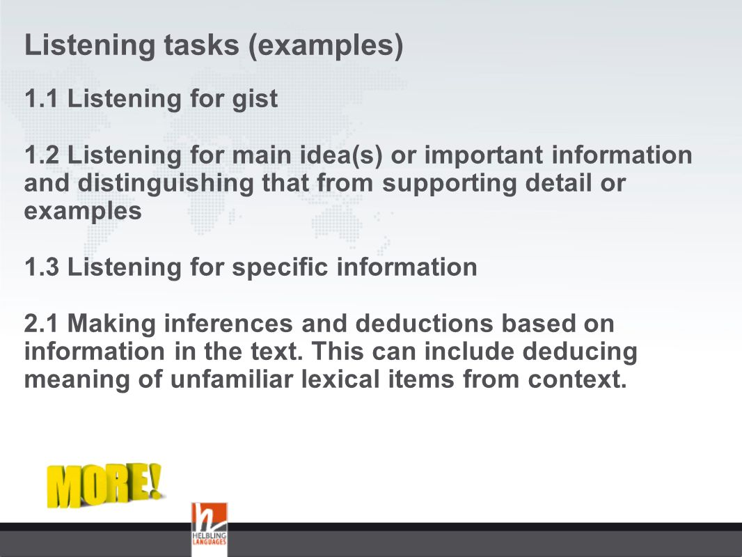 Listening tasks (examples) 1.1 Listening for gist 1.2 Listening for main idea(s) or important information and distinguishing that from supporting detail or examples 1.3 Listening for specific information 2.1 Making inferences and deductions based on information in the text.