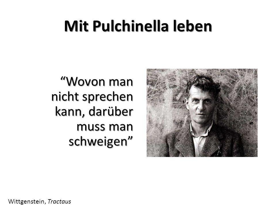 Mit Pulchinella leben Wovon man nicht sprechen kann, darüber muss man schweigenWovon man nicht sprechen kann, darüber muss man schweigen Wittgenstein,