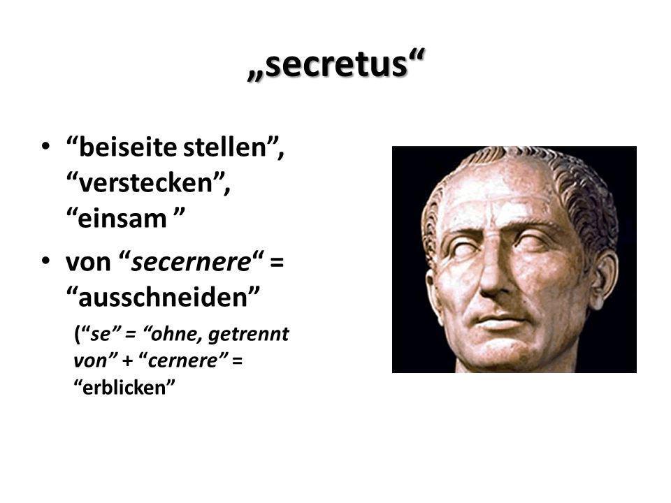 secretus beiseite stellen, verstecken,einsam von secernere = ausschneiden (se = ohne, getrennt von + cernere = erblicken
