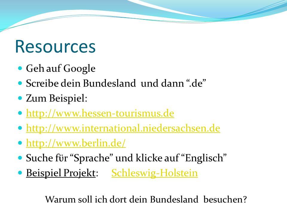 Resources Geh auf Google Screibe dein Bundesland und dann.de Zum Beispiel: http://www.hessen-tourismus.de http://www.international.niedersachsen.de http://www.berlin.de/ Suche fϋr Sprache und klicke auf Englisch Beispiel Projekt: Schleswig-HolsteinSchleswig-Holstein Warum soll ich dort dein Bundesland besuchen