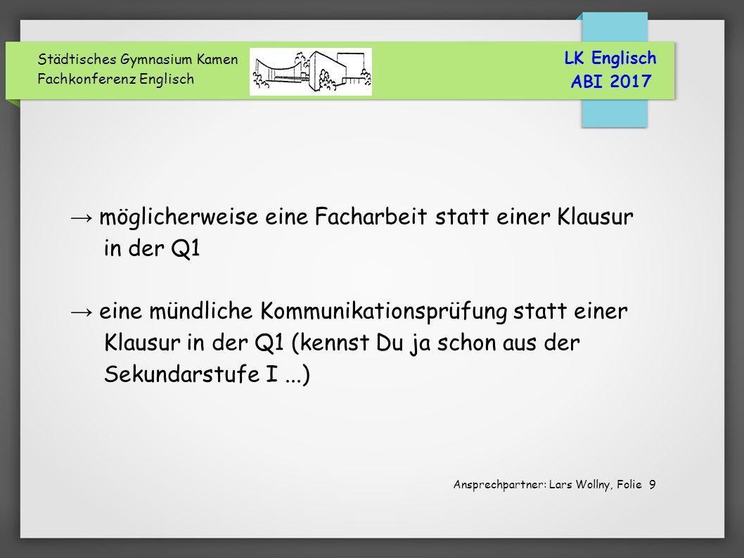 Städtisches Gymnasium Kamen Fachkonferenz Englisch möglicherweise eine Facharbeit statt einer Klausur in der Q1 eine mündliche Kommunikationsprüfung statt einer Klausur in der Q1 (kennst Du ja schon aus der Sekundarstufe I...) LK Englisch ABI 2017 Ansprechpartner: Lars Wollny, Folie 9
