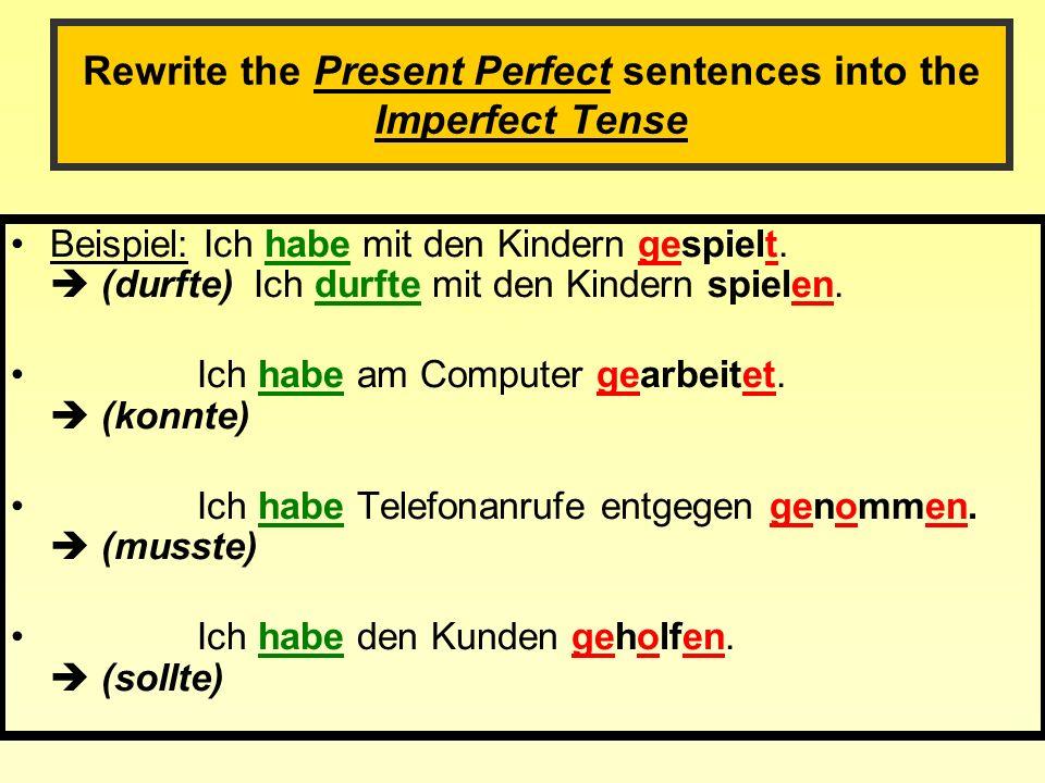 Rewrite the Present Perfect sentences into the Imperfect Tense Beispiel: Ich habe mit den Kindern gespielt.