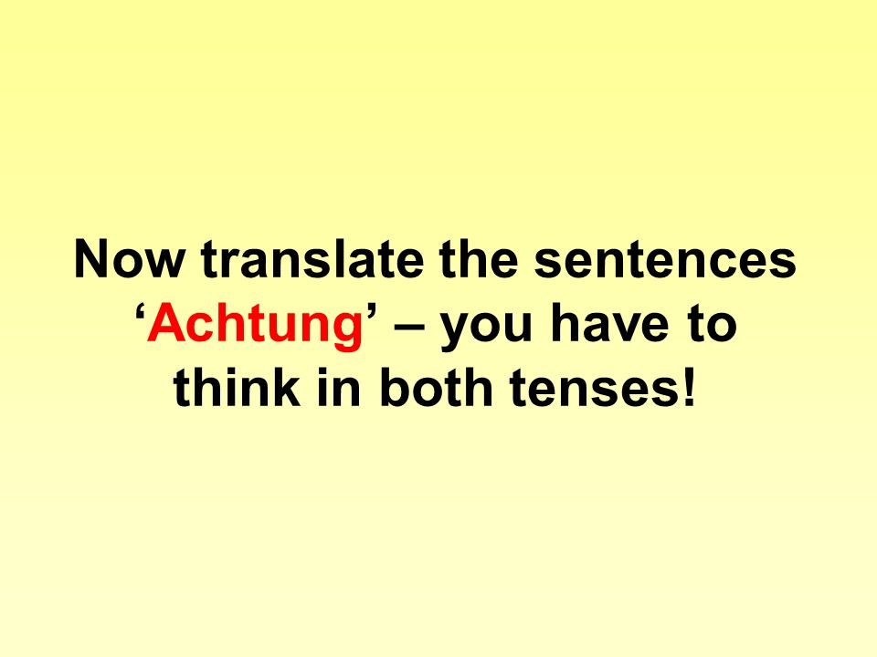 Now translate the sentencesAchtung – you have to think in both tenses!