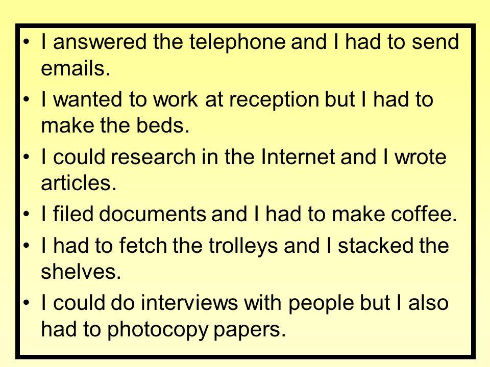 Ich habe Telefonanrufe entgegen genommen und ich musste E-Mails schicken.