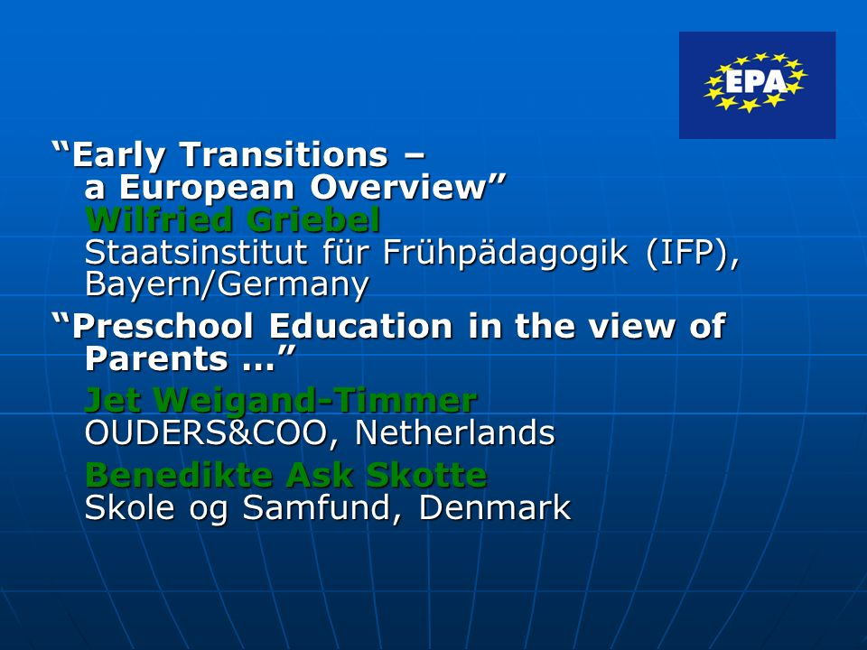 Early Transitions – a European Overview Wilfried Griebel Staatsinstitut für Frühpädagogik (IFP), Bayern/Germany Preschool Education in the view of Parents … Jet Weigand-Timmer OUDERS&COO, Netherlands Benedikte Ask Skotte Skole og Samfund, Denmark