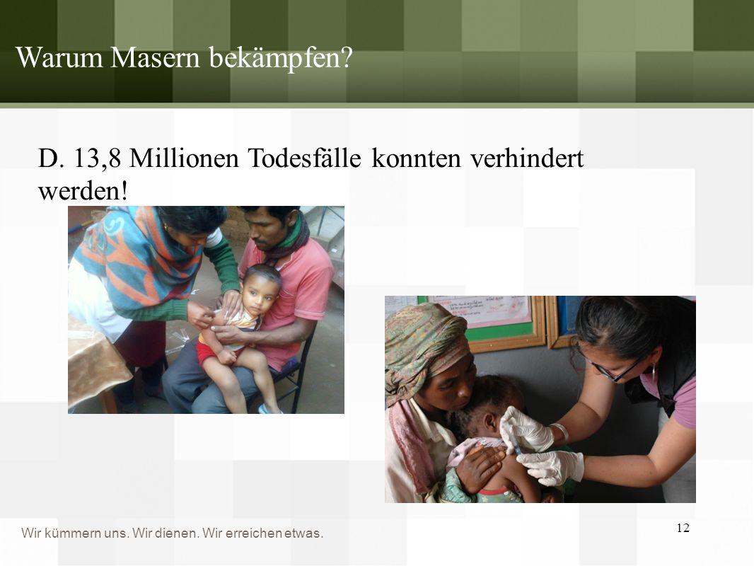 Wir kümmern uns. Wir dienen. Wir erreichen etwas. Warum Masern bekämpfen? D. 13,8 Millionen Todesfälle konnten verhindert werden! 12