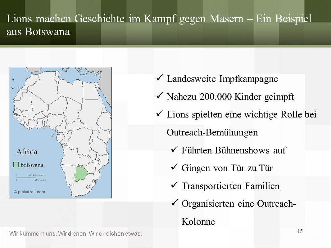 Wir kümmern uns. Wir dienen. Wir erreichen etwas. Lions machen Geschichte im Kampf gegen Masern – Ein Beispiel aus Botswana 15 Landesweite Impfkampagn