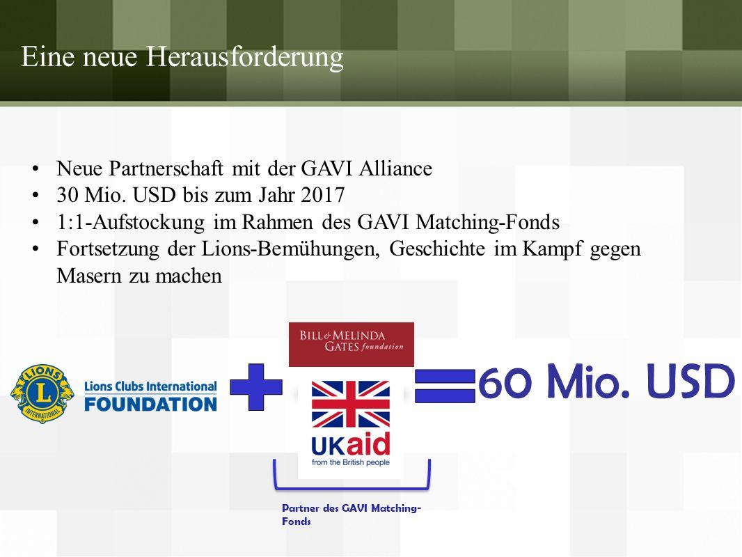 Eine neue Herausforderung Neue Partnerschaft mit der GAVI Alliance 30 Mio. USD bis zum Jahr 2017 1:1-Aufstockung im Rahmen des GAVI Matching-Fonds For