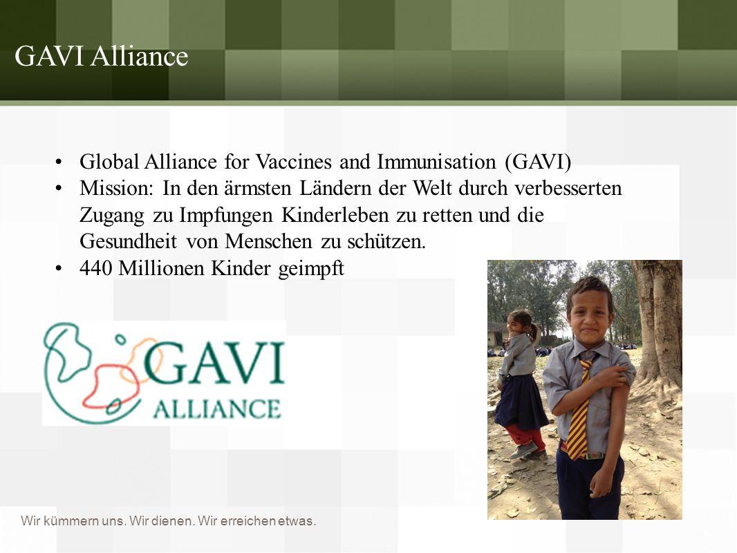 Wir kümmern uns. Wir dienen. Wir erreichen etwas. GAVI Alliance Global Alliance for Vaccines and Immunisation (GAVI) Mission: In den ärmsten Ländern d