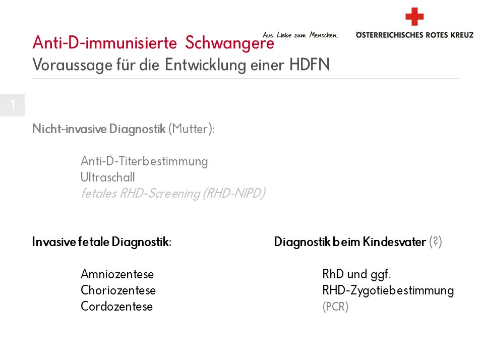 Anti-D-immunisierte Schwangere Voraussage für die Entwicklung einer HDFN Nicht-invasive Diagnostik (Mutter): Anti-D-Titerbestimmung Ultraschall fetales RHD-Screening (RHD-NIPD) Invasive fetale Diagnostik: Diagnostik beim Kindesvater (?) AmniozenteseRhD und ggf.