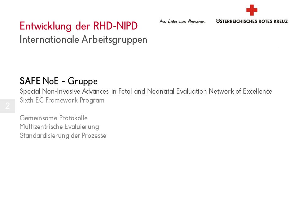 Entwicklung der RHD-NIPD Internationale Arbeitsgruppen 2 SAFE NoE - Gruppe Special Non-Invasive Advances in Fetal and Neonatal Evaluation Network of Excellence Sixth EC Framework Program Gemeinsame Protokolle Multizentrische Evaluierung Standardisierung der Prozesse