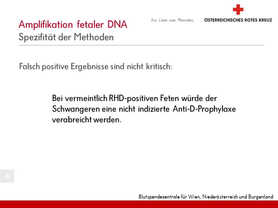 Blutspendezentrale für Wien, Niederösterreich und Burgenland Amplifikation fetaler DNA Spezifität der Methoden Falsch positive Ergebnisse sind nicht k