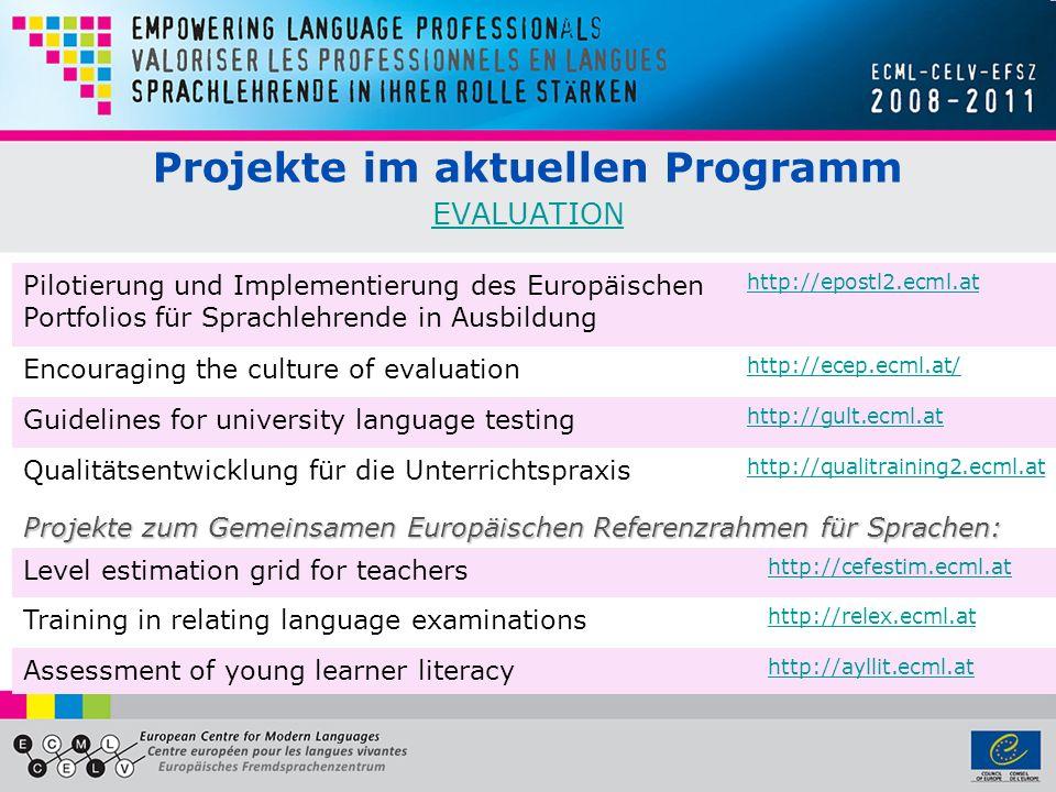 Projekte im aktuellen Programm EVALUATION EVALUATION Pilotierung und Implementierung des Europäischen Portfolios für Sprachlehrende in Ausbildung http://epostl2.ecml.at Encouraging the culture of evaluation http://ecep.ecml.at/ Guidelines for university language testing http://gult.ecml.at Qualitätsentwicklung für die Unterrichtspraxis http://qualitraining2.ecml.at Projekte zum Gemeinsamen Europäischen Referenzrahmen für Sprachen: Level estimation grid for teachers http://cefestim.ecml.at Training in relating language examinations http://relex.ecml.at Assessment of young learner literacy http://ayllit.ecml.at
